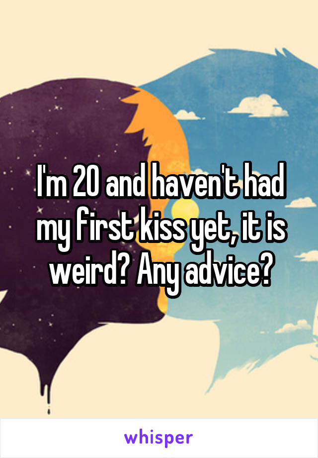 I'm 20 and haven't had my first kiss yet, it is weird? Any advice?