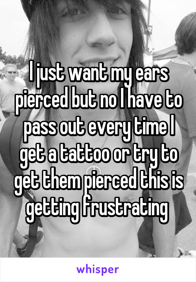 I just want my ears pierced but no I have to pass out every time I get a tattoo or try to get them pierced this is getting frustrating