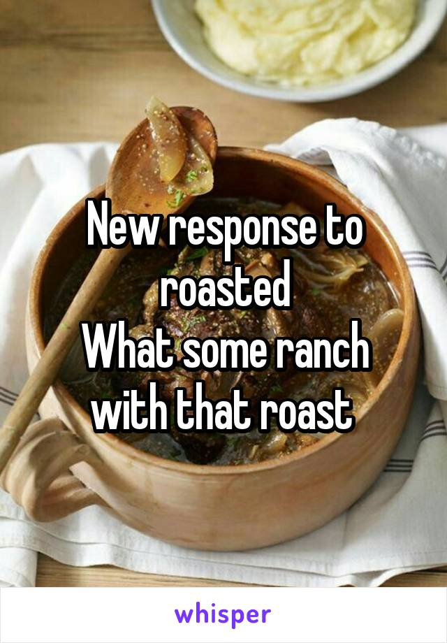 New response to roasted What some ranch with that roast