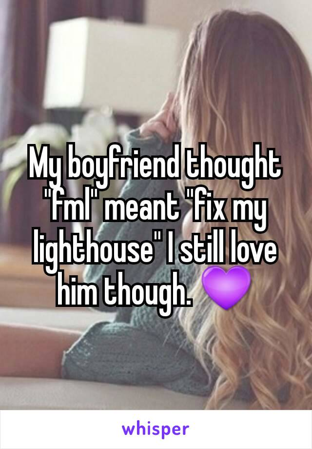 "My boyfriend thought ""fml"" meant ""fix my lighthouse"" I still love him though. 💜"