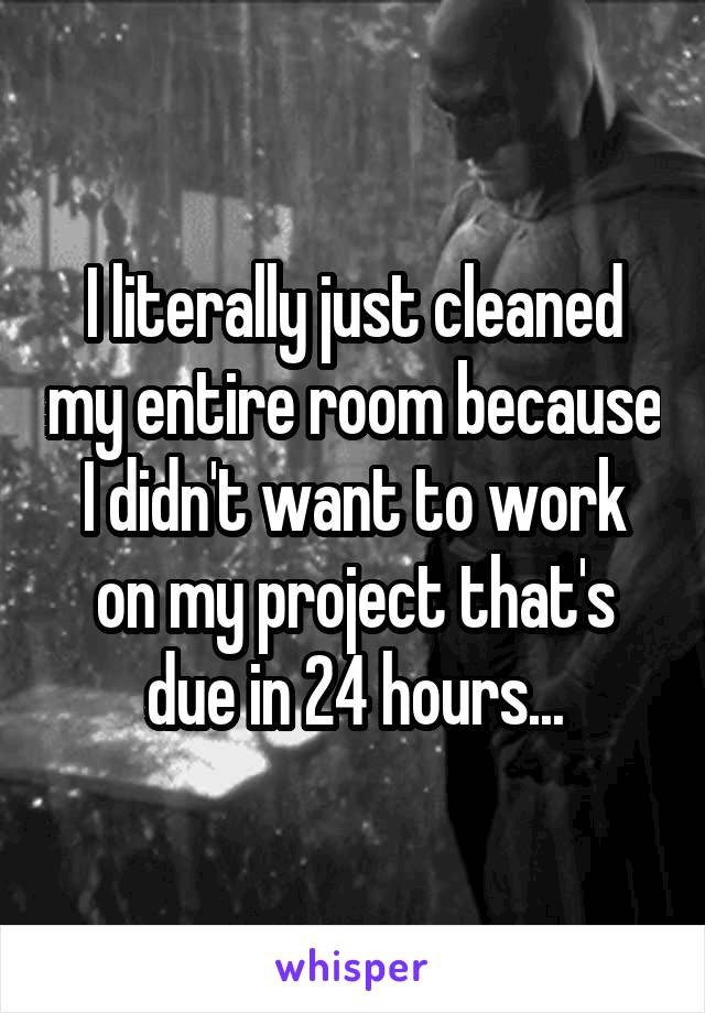 I literally just cleaned my entire room because I didn't want to work on my project that's due in 24 hours...