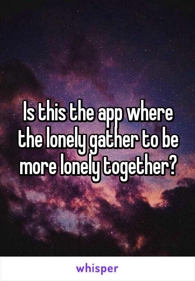 Is this the app where the lonely gather to be more lonely together?