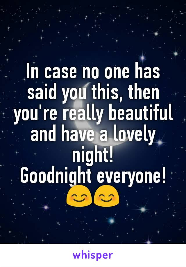 In case no one has said you this, then you're really beautiful and have a lovely night! Goodnight everyone! 😊😊