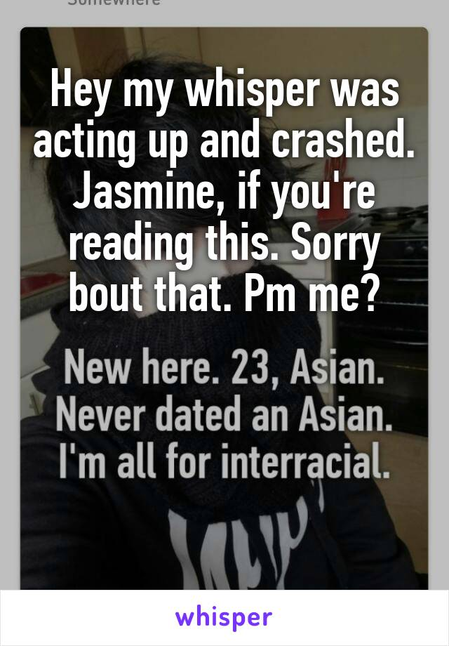Hey my whisper was acting up and crashed. Jasmine, if you're reading this. Sorry bout that. Pm me?