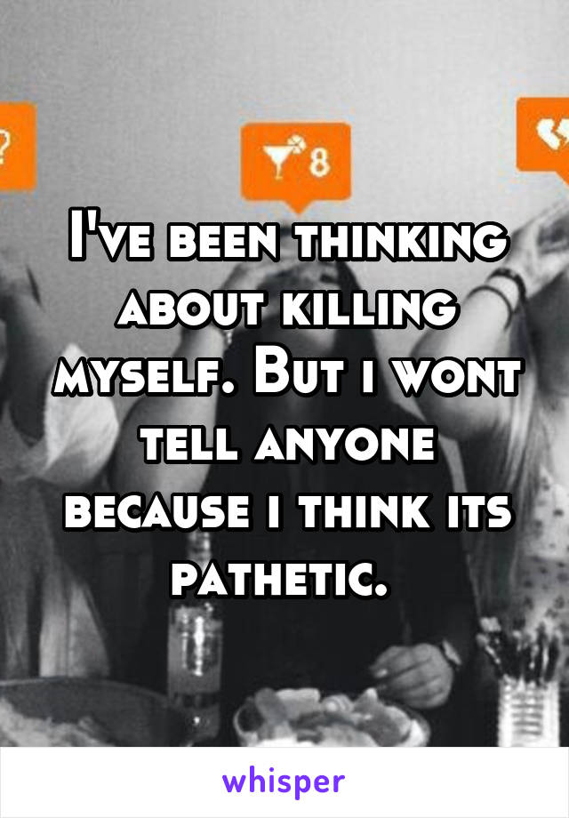 I've been thinking about killing myself. But i wont tell anyone because i think its pathetic.