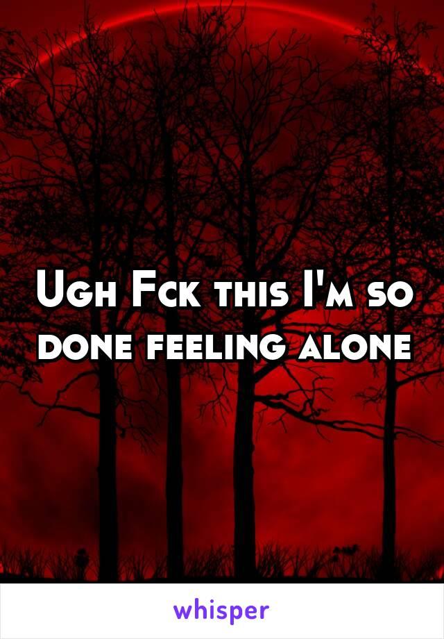 Ugh Fck this I'm so done feeling alone