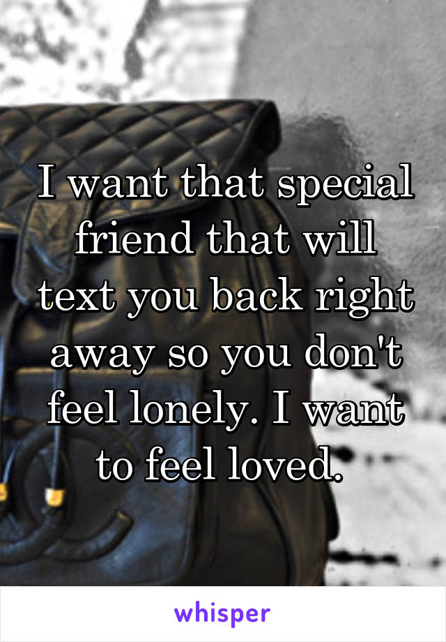 I want that special friend that will text you back right away so you don't feel lonely. I want to feel loved.