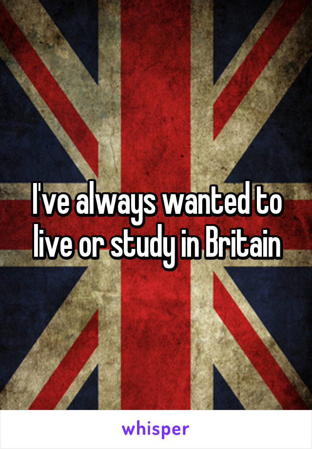 I've always wanted to live or study in Britain