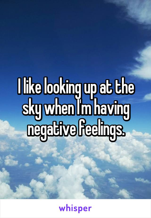 I like looking up at the sky when I'm having negative feelings.