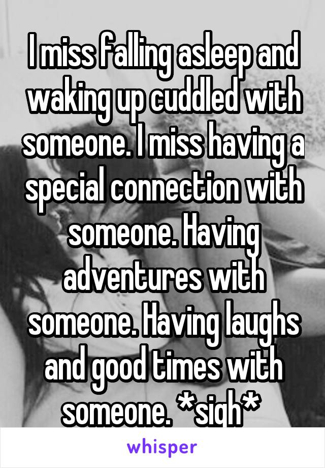 I miss falling asleep and waking up cuddled with someone. I miss having a special connection with someone. Having adventures with someone. Having laughs and good times with someone. *sigh*