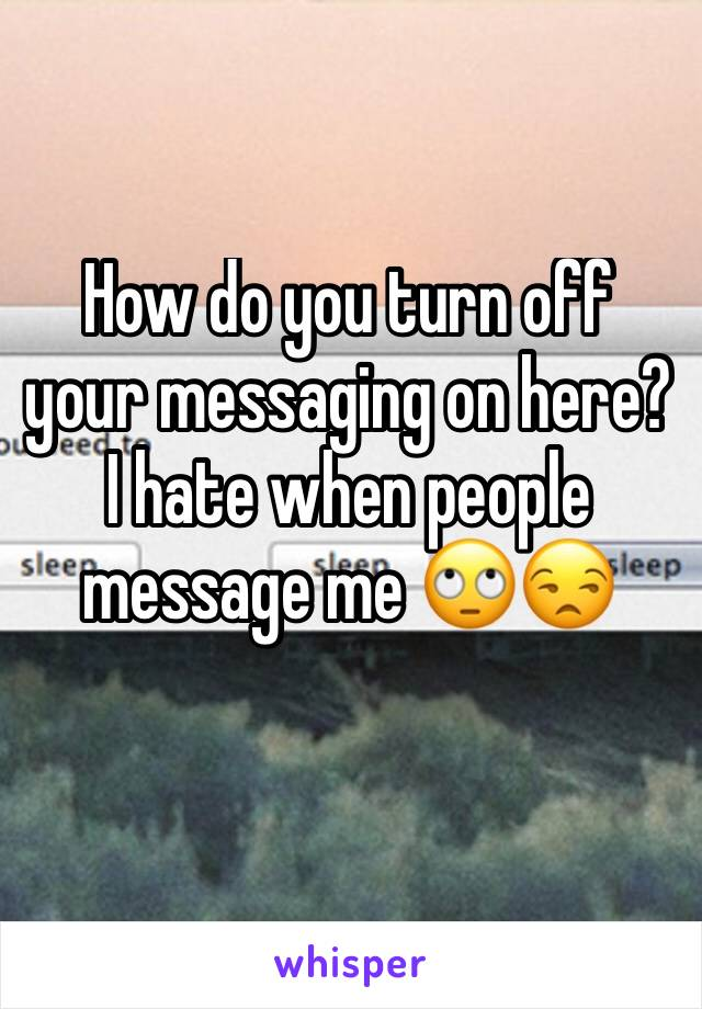 How do you turn off your messaging on here? I hate when people message me 🙄😒