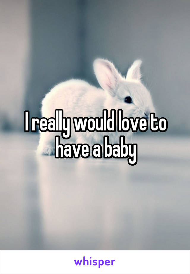 I really would love to have a baby