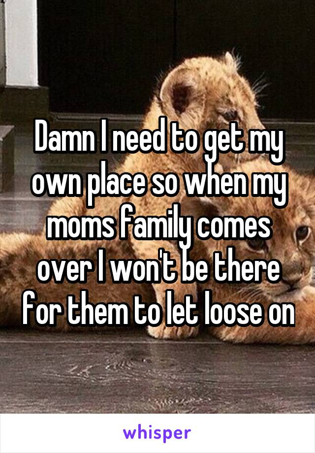 Damn I need to get my own place so when my moms family comes over I won't be there for them to let loose on