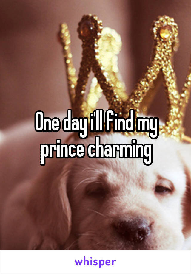 One day i'll find my prince charming