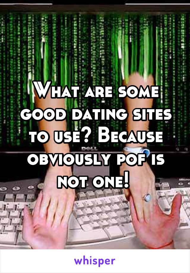 What are some good dating sites to use? Because obviously pof is not one!