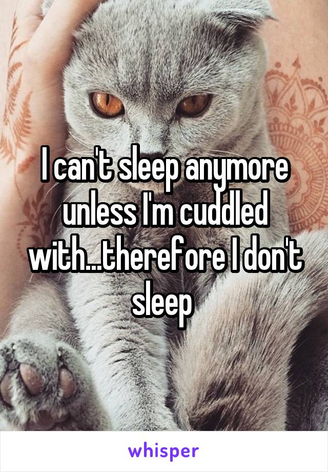 I can't sleep anymore unless I'm cuddled with...therefore I don't sleep