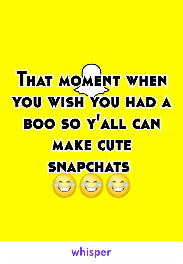 That moment when you wish you had a boo so y'all can make cute snapchats  😂😂😂