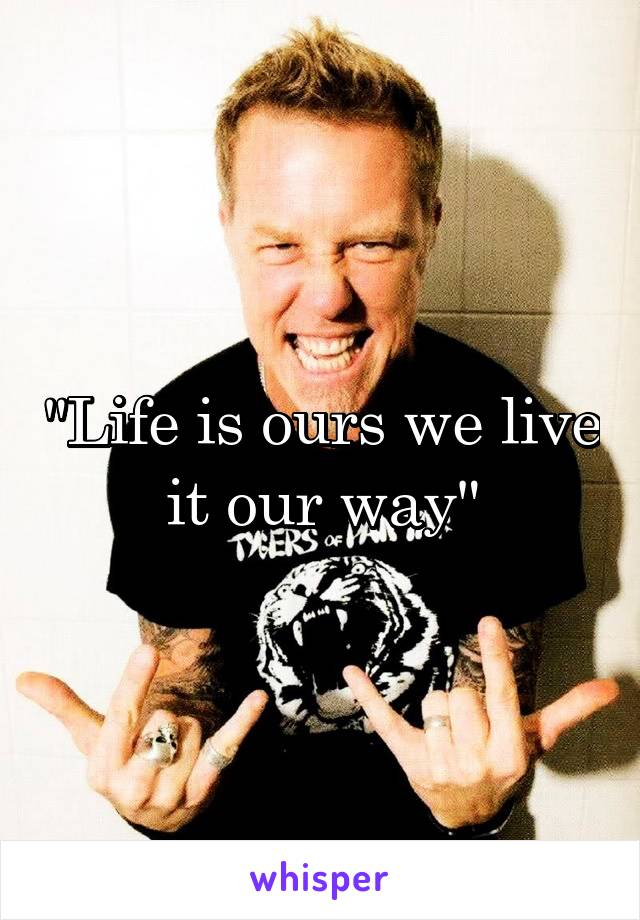"""Life is ours we live it our way"""