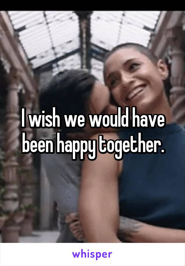 I wish we would have been happy together.