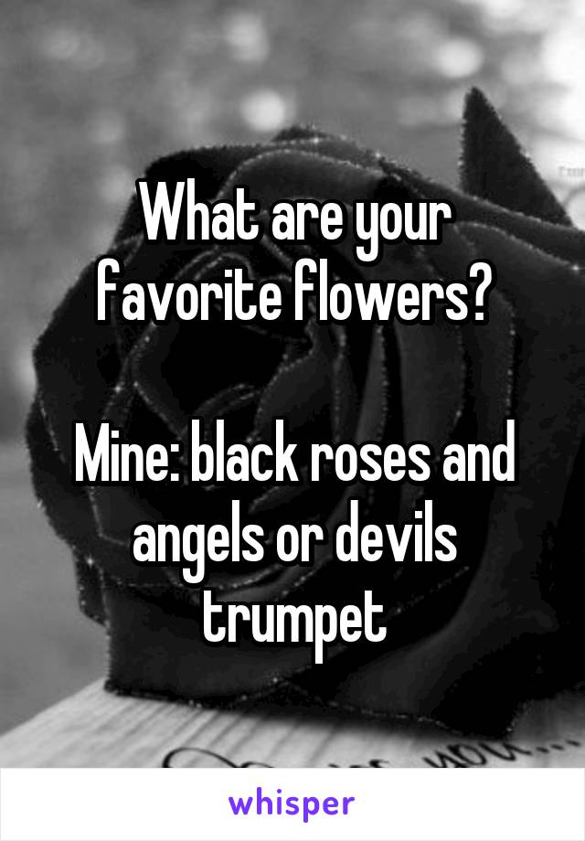 What are your favorite flowers?  Mine: black roses and angels or devils trumpet
