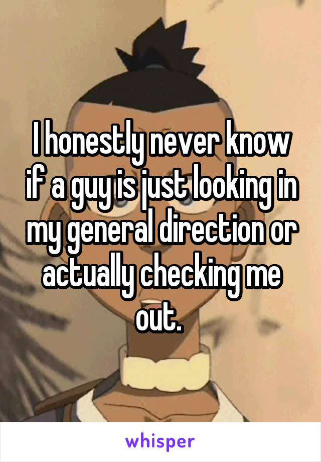 I honestly never know if a guy is just looking in my general direction or actually checking me out.