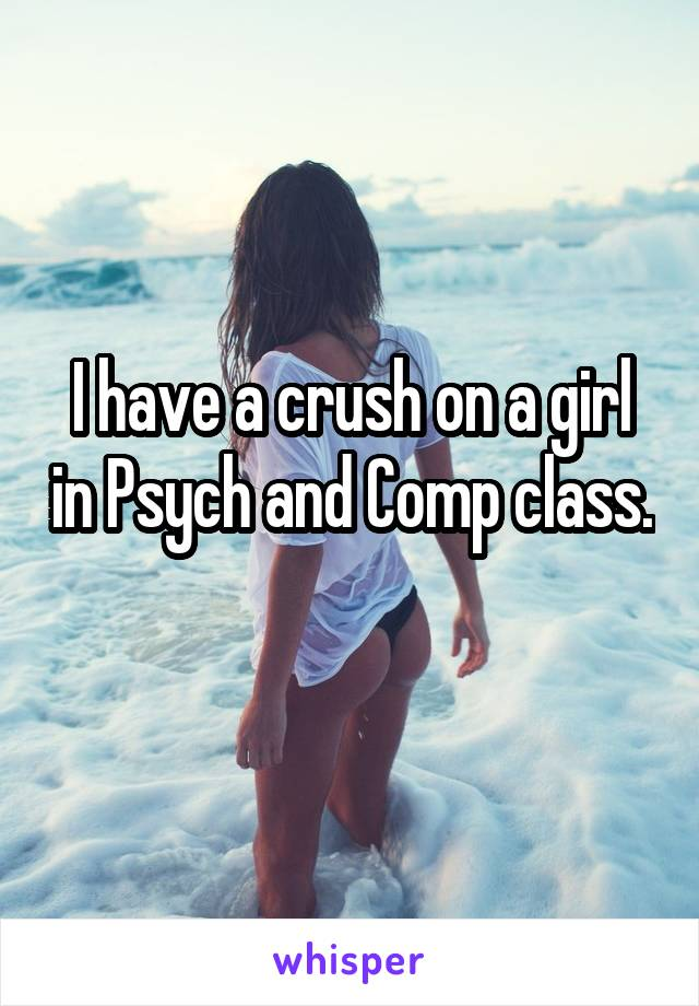 I have a crush on a girl in Psych and Comp class.