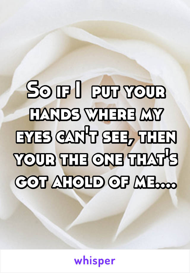 So if I  put your hands where my eyes can't see, then your the one that's got ahold of me....