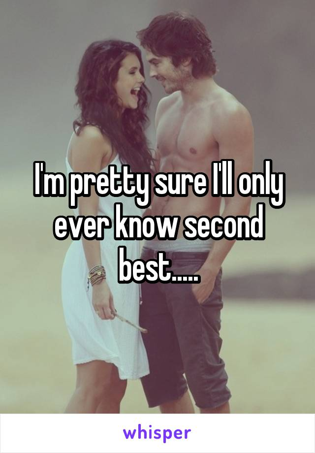 I'm pretty sure I'll only ever know second best.....