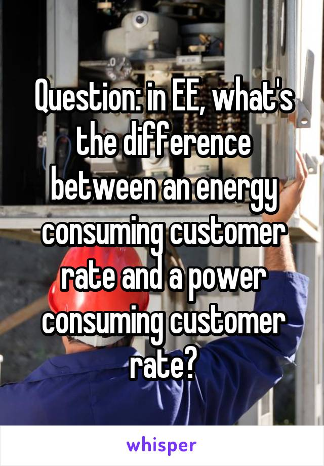 Question: in EE, what's the difference between an energy consuming customer rate and a power consuming customer rate?