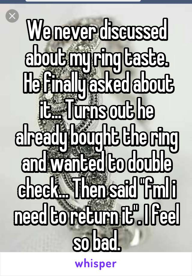 "We never discussed about my ring taste.  He finally asked about it... Turns out he already bought the ring and wanted to double check... Then said ""fml i need to return it"". I feel so bad."