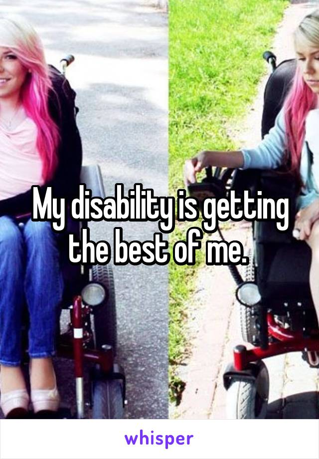 My disability is getting the best of me.