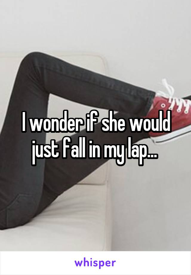 I wonder if she would just fall in my lap...