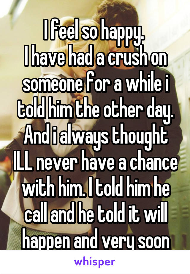 I feel so happy.  I have had a crush on someone for a while i told him the other day. And i always thought ILL never have a chance with him. I told him he call and he told it will happen and very soon