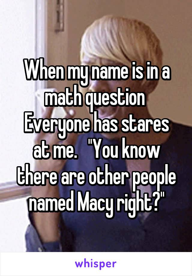 When my name is in a math question  Everyone has stares at me.   ''You know there are other people named Macy right?''