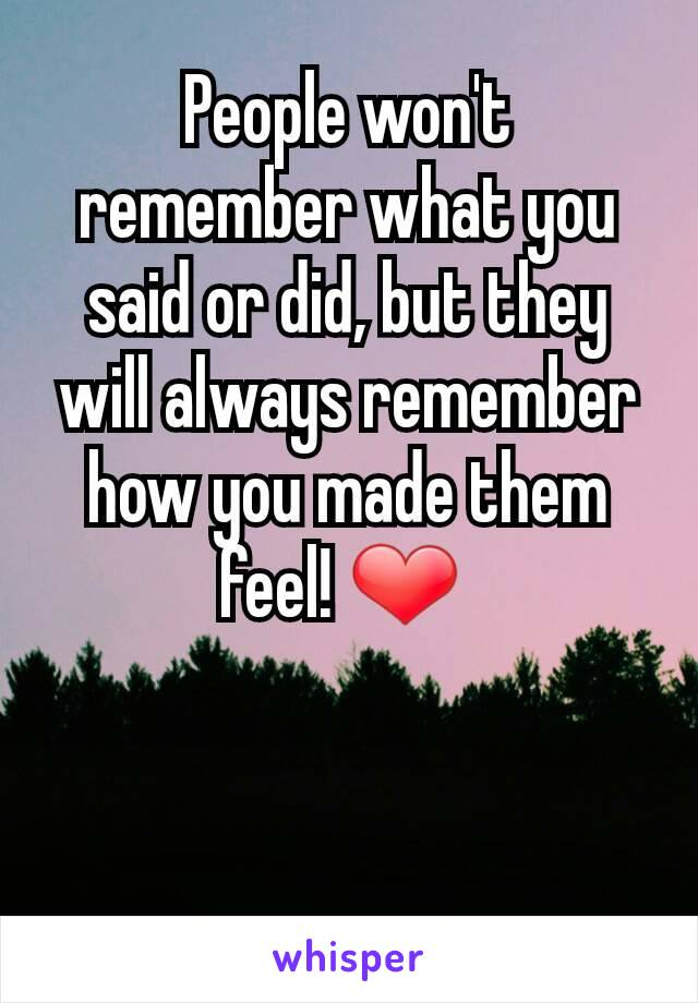People won't remember what you said or did, but they will always remember how you made them feel! ❤