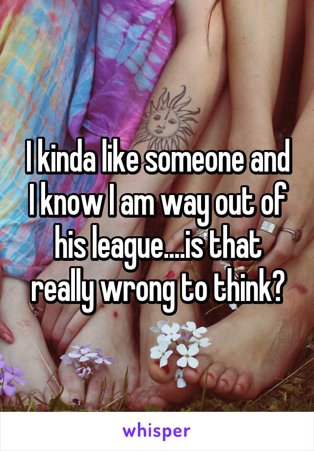 I kinda like someone and I know I am way out of his league....is that really wrong to think?