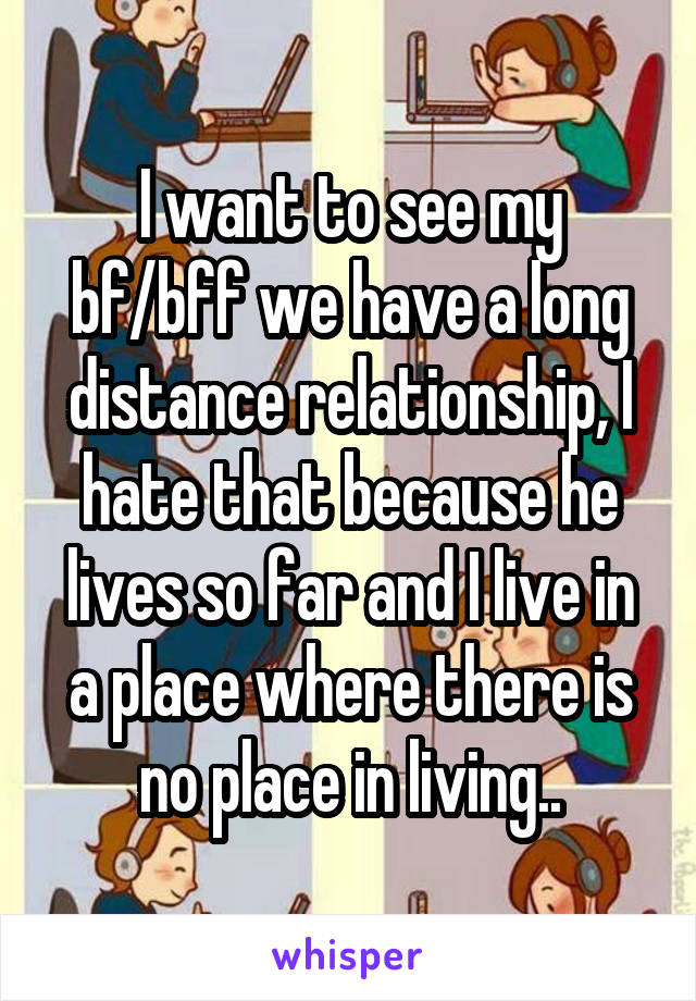 I want to see my bf/bff we have a long distance relationship, I hate that because he lives so far and I live in a place where there is no place in living..
