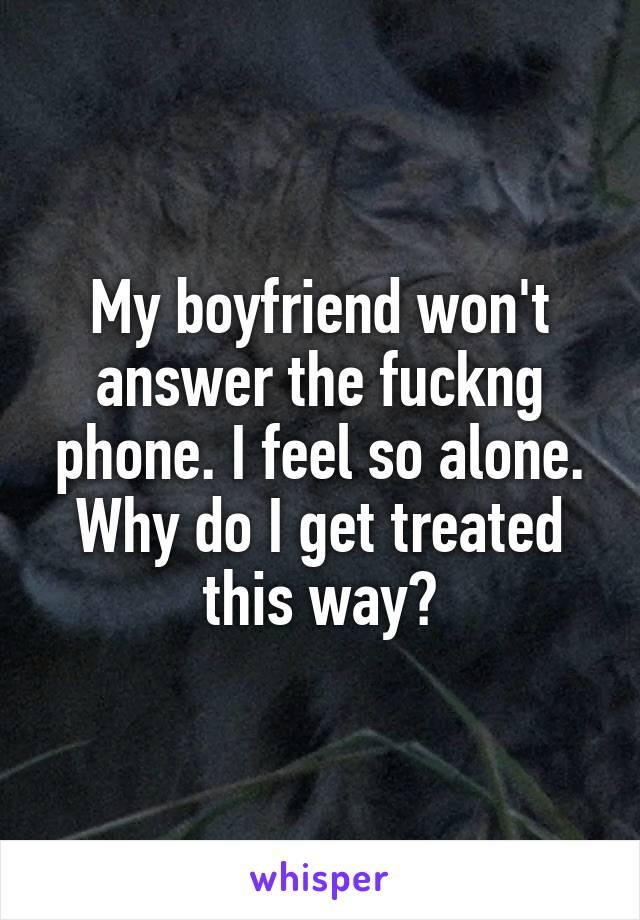 My boyfriend won't answer the fuckng phone. I feel so alone. Why do I get treated this way?