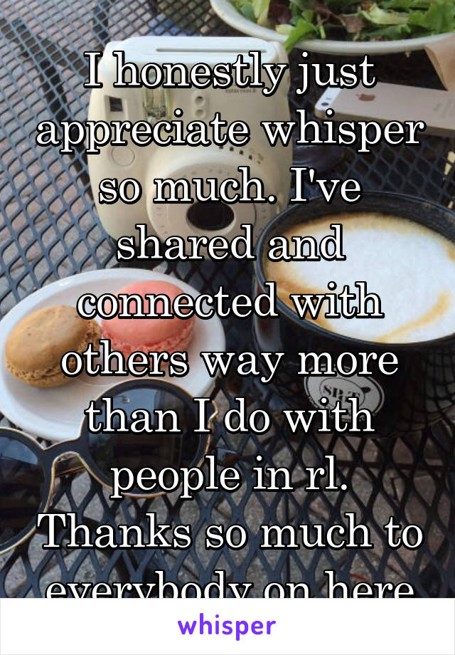 I honestly just appreciate whisper so much. I've shared and connected with others way more than I do with people in rl. Thanks so much to everybody on here