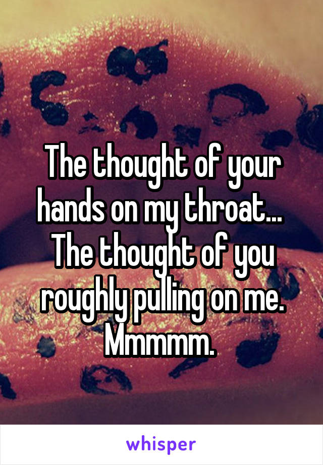 The thought of your hands on my throat...  The thought of you roughly pulling on me. Mmmmm.