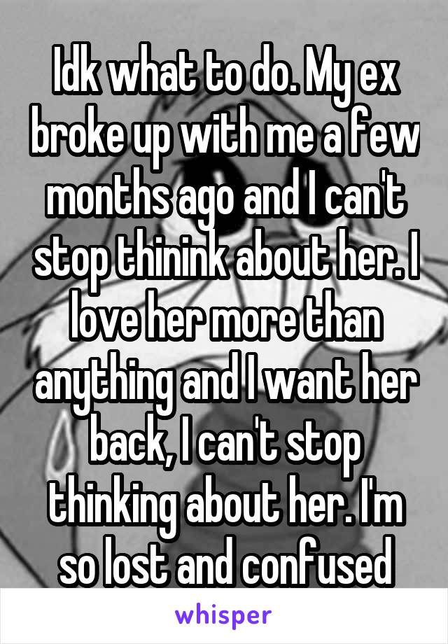 Idk what to do. My ex broke up with me a few months ago and I can't stop thinink about her. I love her more than anything and I want her back, I can't stop thinking about her. I'm so lost and confused