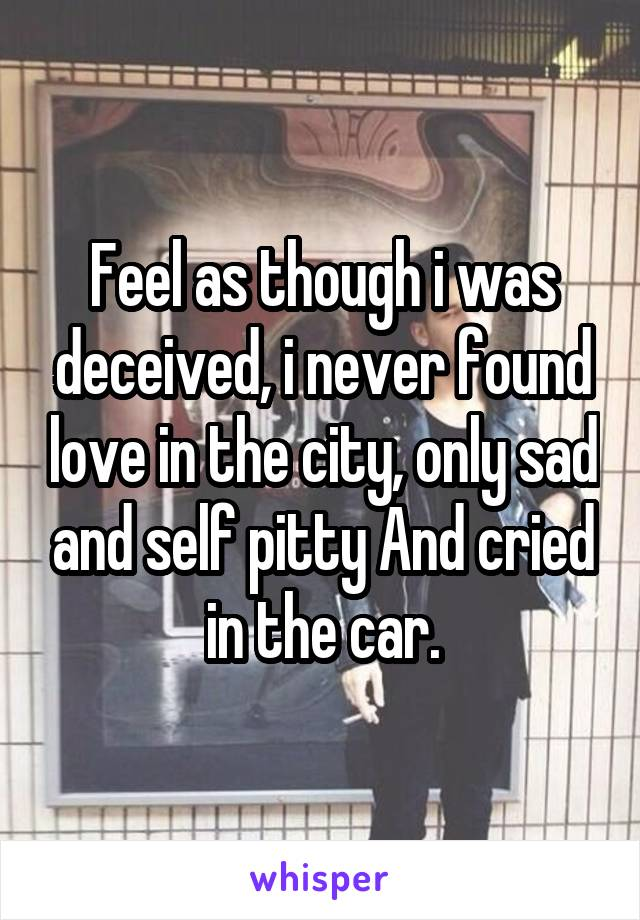 Feel as though i was deceived, i never found love in the city, only sad and self pitty And cried in the car.