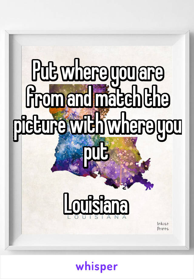 Put where you are from and match the picture with where you put   Louisiana