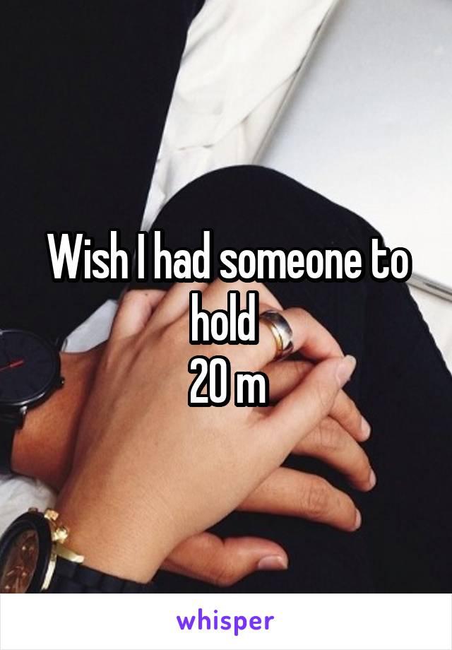 Wish I had someone to hold  20 m