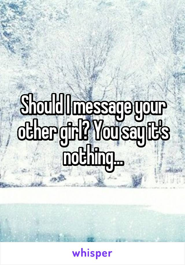 Should I message your other girl? You say it's nothing...