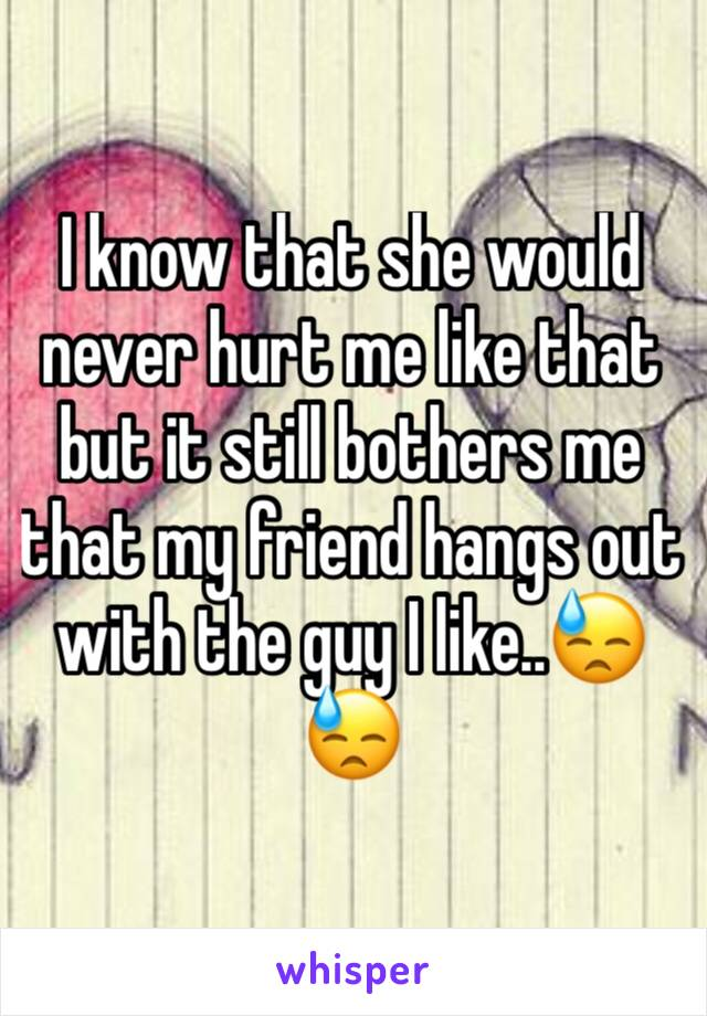 I know that she would never hurt me like that but it still bothers me that my friend hangs out with the guy I like..😓😓