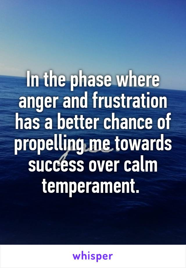 In the phase where anger and frustration has a better chance of propelling me towards success over calm temperament.