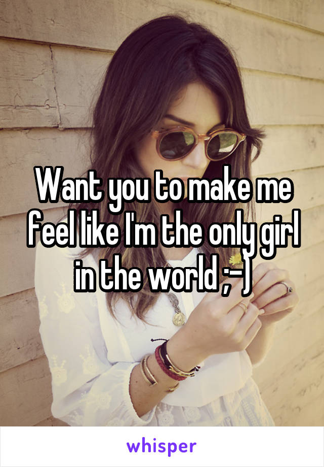Want you to make me feel like I'm the only girl in the world ;-)