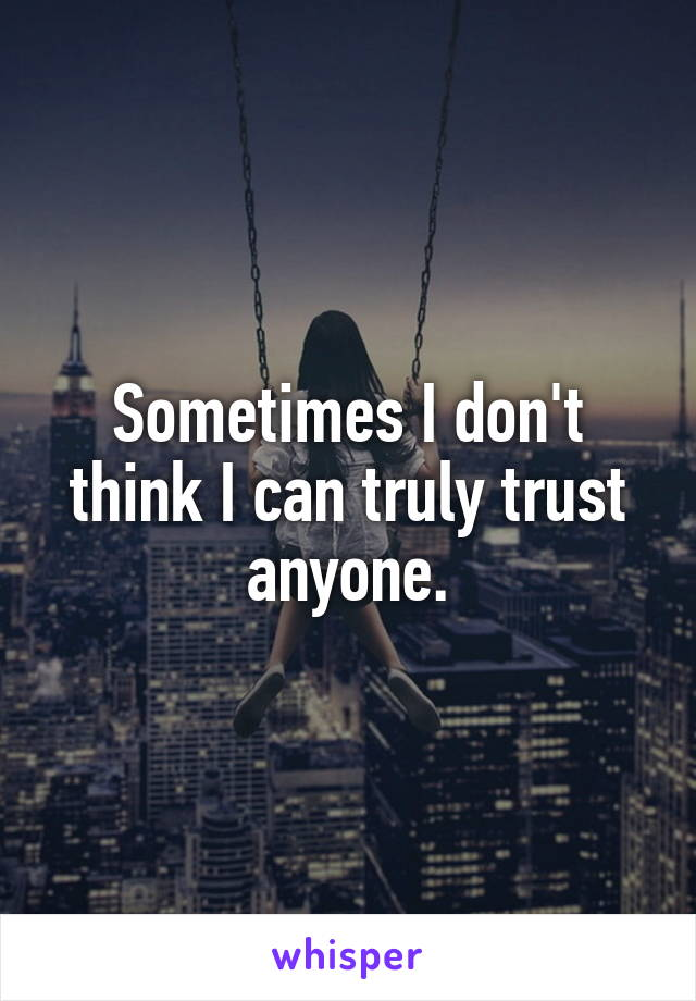 Sometimes I don't think I can truly trust anyone.