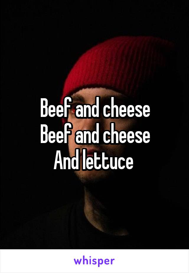 Beef and cheese Beef and cheese And lettuce